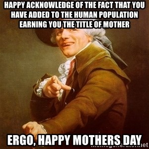 Joseph Ducreux - Happy acknowledge of the fact that you have added to the human population earning you the title of mother Ergo, happy mothers day