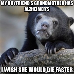 Confession Bear - My boyfriend's grandmother has Alzheimer's  I wish she would die faster