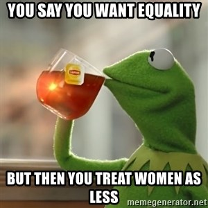 Kermit The Frog Drinking Tea - You say you want equality But then you treat women as less