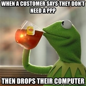 Kermit The Frog Drinking Tea - When a customer says they don't need a PPP Then drops their computer