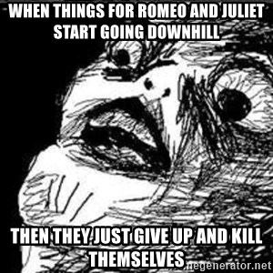 Omg Rage Guy - When things for romeo and juliet start going downhill then they just give up and kill themselves
