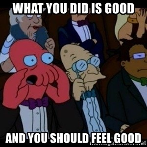 Zoidberg - What you did is good and you should feel good