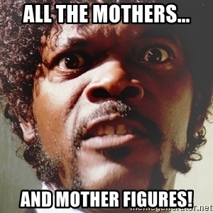 Mad Samuel L Jackson - All the mothers... And mother figures!