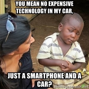 Skeptical 3rd World Kid - You mean no expensive technology in my car, just a smartphone and a car?