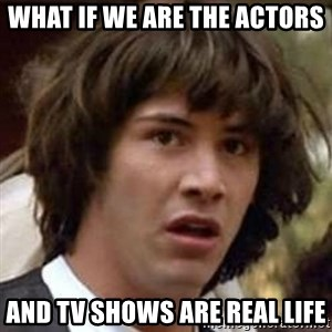 Conspiracy Keanu - What if we are the actors and TV shows are real life