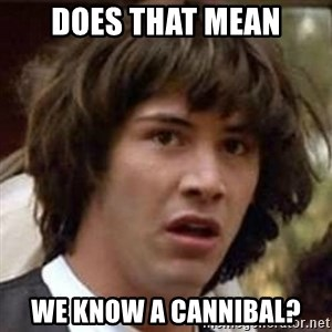 Conspiracy Keanu - Does that mean we know a cannibal?