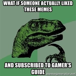 Philosoraptor - WHAT IF SOMEONE ACTUALLY LIKED THESE MEMES AND SUBSCRIBED TO GAMER'S GUIDE