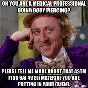Willy Wonka - Oh you are a medical professional doing body piercing?  Please tell me more about that ASTM F136 6AI 4v ELI material you are putting in your client.