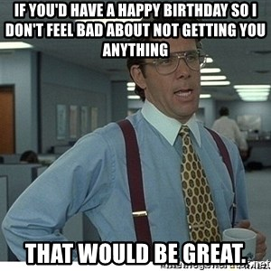 That would be great - If you'd have a happy birthday so I don't feel bad about not getting you anything That would be great.