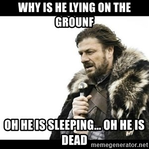 Winter is Coming - Why is he lying on the grounf Oh he is sleeping... oh he is dead