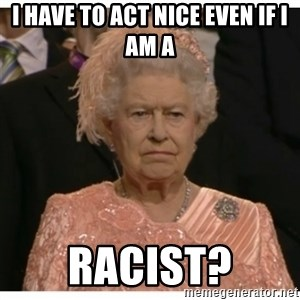Unimpressed Queen - i have to act nice even if i am a racist?