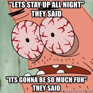 """Patrick - """"Lets stay up all night"""" they said """"Its gonna be so much fun"""" they said"""