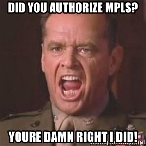 Jack Nicholson - You can't handle the truth! - Did you authorize MPLS? YOURE DAMN RIGHT I DID!