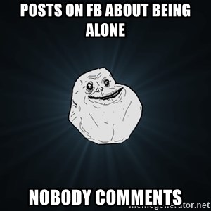 Forever Alone - posts on fb about being alone nobody comments