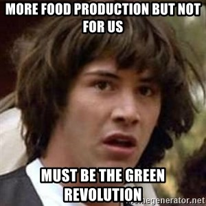 Conspiracy Keanu - More food production but not for us must be the green revolution