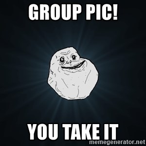 Forever Alone - group pic! you take it