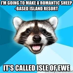Lame Pun Coon - i'm going to make a romantic sheep-based island resort it's called isle of ewe