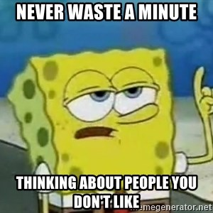 Tough Spongebob - never waste a minute thinking about people you don't like