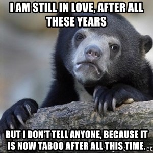 Confession Bear - I am still in love, after all these years but I don't tell anyone, because it is now taboo after all this time.