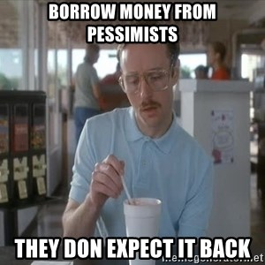 Serious Kip - borrow money from pessimists they don expect it back