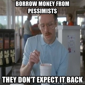 Serious Kip - borrow money from pessimists they don't expect it back