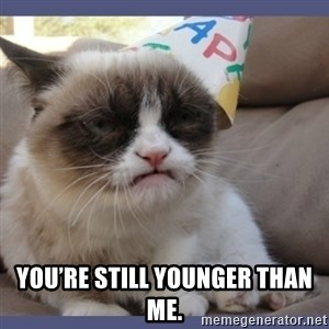 Birthday Grumpy Cat - You're still younger than me.