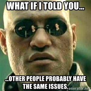 What If I Told You - What if I told you... ...other people probably have the same issues.
