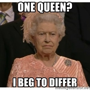 Unimpressed Queen - ONE queen? I beg to differ