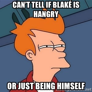 Futurama Fry - Can't tell if Blaké is hangry Or just being himself