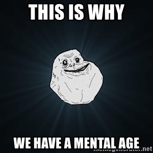 Forever Alone - this is why we have a mental age