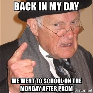 Angry Old Man - Back in my day We went to school on the Monday after Prom