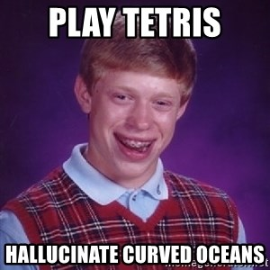 Bad Luck Brian - Play Tetris  Hallucinate Curved Oceans