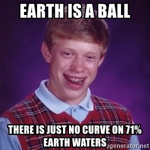 Bad Luck Brian - Earth is a ball  There is just no curve on 71% Earth Waters