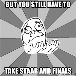 Whyyy??? - But you still have to Take STAAR and finals
