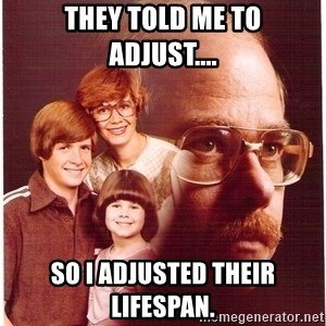 Vengeance Dad - They told me to   adjust.... so I adjusted their lifespan.