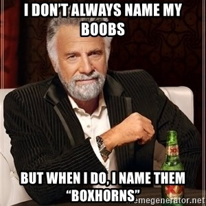 "The Most Interesting Man In The World - I don't always name my boobs But when I do, I name them ""Boxhorns"""