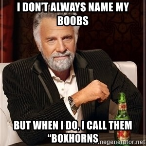 "The Most Interesting Man In The World - I don't always name my boobs But when I do, I call them ""Boxhorns"