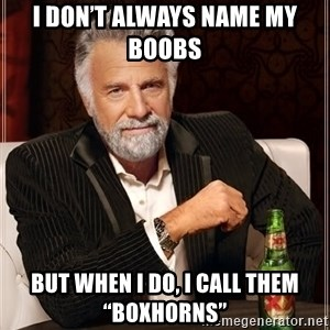 "The Most Interesting Man In The World - I don't always name my boobs  But when I do, I call them ""Boxhorns"""