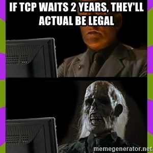 ill just wait here - if tcp waits 2 years, they'll actual be legal