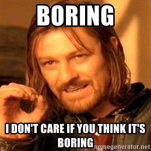 One Does Not Simply - Boring I don't care if you think it's boring