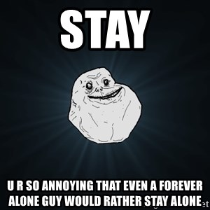 Forever Alone - Stay U r so annoying that even a forever alone guy would rather stay alone