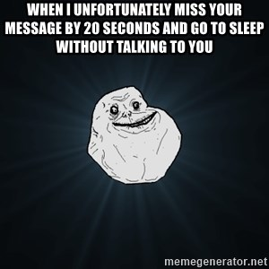 Forever Alone - when i unfortunately miss your message by 20 seconds and go to sleep without talking to you
