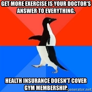 Socially Awesome Awkward Penguin - Get more exercise is your doctor's answer to everything. Health insurance doesn't cover gym membership.