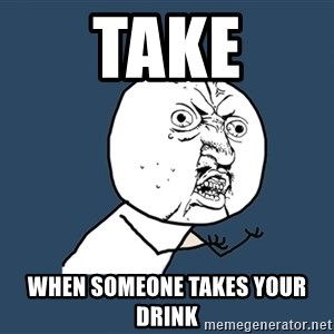 Y U No - Take When someone takes your drink
