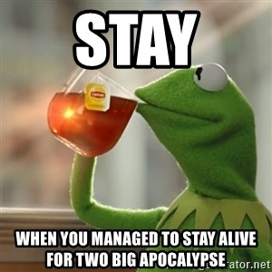 Kermit The Frog Drinking Tea - Stay  When you managed to stay alive for two big apocalypse
