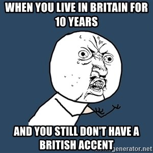 Y U No - When you live in Britain for 10 years  And you still don't have a British accent