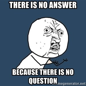Y U No - There is no answer Because there is no question