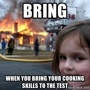 Disaster Girl - Bring When you bring your cooking skills to the test