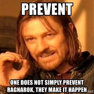 One Does Not Simply - Prevent One does not simply prevent Ragnarok, they make it happen