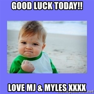 Baby fist - GOOD LUCK TODAY!! LOVE MJ & MYLES XXXX